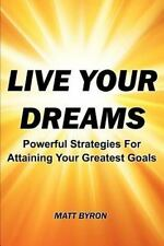 Live Your Dreams : Powerful Strategies for Attaining Your Greatest Goals by Matt