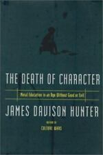 Death Of Character Moral Education In An Age Without Good Or Evil - James Hunter