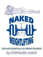 Naked Weightlifting: The Bare Essentials of Weight-Training by Stephanie Jones (