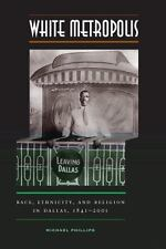 White Metropolis: Race, Ethnicity, and Religion in Dallas, 1841-2001: By Mich...