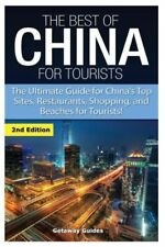 The Best Of China For Tourists: The Ultimate Guide For China's Top Sites, R...