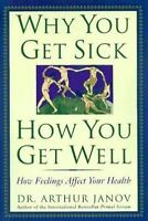 Why You Get Sick and How You Get Well: The Healing Power of Feelings by Janov,