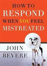 How to Respond When You Feel Mistreated by John Bevere (2004, Hardcover)