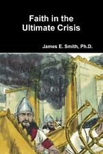 Faith in the Ultimate Crisis by Ph. D. James E. Smith (2015, Paperback)