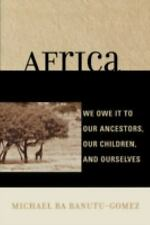 Africa : We Owe It to Our Ancestors, Our Children, and Ourselves by Michael...