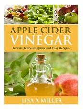 Apple Cider Vinegar : Over 40 Delicious, Quick and Easy Recipes! by Lisa...