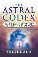 The Astral Codex: Using Dreams and Out-Of-Body Experiences on a Spiritual Journe