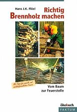 Richtig Brennholz machen, Vom Baum zur Feuerstelle, ökologisches Heizen, NEU!!!