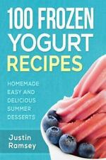 100 Frozen Yogurt Recipes : Homemade Easy and Delicious Summer Desserts by...