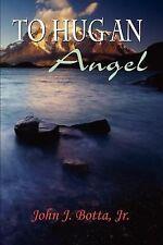 To Hug an Angel by John J. Botta (2002, Paperback)