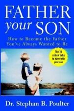 Father Your Son : How to Become the Father You've Always Wanted to Be
