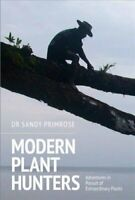 Modern Plant Hunters Adventures in Pursuit of Extraordinary Plants 9781910258781