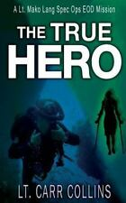 The True Hero : Volume 3: a Lt. Mako Lang Eod Spec Ops Mission by Lt Carr...