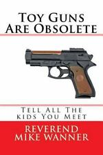 Toy Guns Are Obsolete : Tell All the Kids You Meet by Reverend Mike Wanner...
