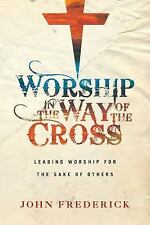 Worship in the Way of the Cross : Leading Worship for the Sake of Others by...