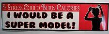 If stress could burn calories I would be a Super Model Bumper Sticker