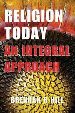 Religion Today : An Integral Approach by Brennan R. Hill (2013, Paperback)