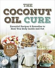The Coconut Oil Cure: Essential Recipes & Remedies to Heal You