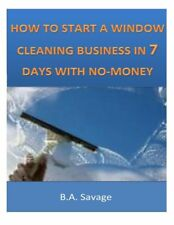 How to Start a Window Cleaning Business in 7 Days with No-Money by B.a. Savage (