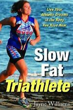 Slow Fat Triathlete : Live Your Athletic Dreams in the Body You Have Now by...