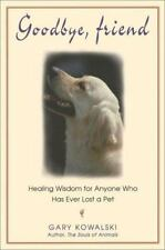 Goodbye, Friend: Healing Wisdom for Anyone Who Has Ever Lost a Pet Gary Kowalski