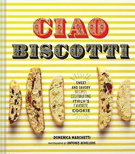 Ciao Biscotti: Sweet and Savory Recipes for Italy's Favorite Cookie