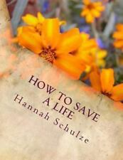 How to Save a Life by Hannah Elaine Schulze (2013, Paperback)