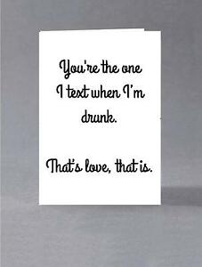 You're the one I text when I'm drunk. That's love that is. Valentine, anniversar