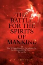 The Battle For The Spirits Of Mankind: And How To Prepare Oneself For The