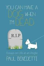 You Can Have a Dog When I'm Dead : Essays on Life at an Angle by Paul...