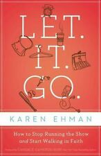 Let It Go : How to Stop Running the Show and Start Walking in Faith by Karen Ehm