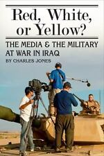 Red, White, or Yellow?: The Media and the Military at War in Iraq-ExLibrary