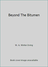 Beyond The Bitumen by W. A. Winter-Irving