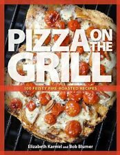 Pizza on the Grill: 100+ Feisty Fire-Roasted Recipes for Pizza & More by Robert