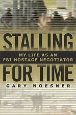 Stalling for Time : My Life as an FBI Hostage Negotiator by Gary Noesner