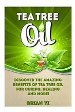 Tea Tree Oil: Discover the Amazing Benefits of Tea Tree Oil for Curing, Healing