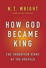 How God Became King : The Forgotten Story of the Gospels by N. T. Wright...