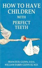 How to Have Children with Perfect Teeth by Frances B. Glenn and William...