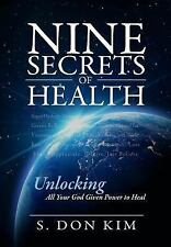 Nine Secrets of Health : Unlocking All Your God Given Poser to Heal by S. Don...