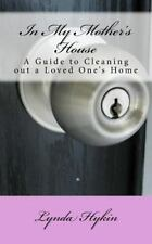 In My Mother's House : A Guide to Cleaning Out a Loved One's Home by Lynda...
