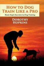 How to Dog Train Like a Pro : Best-Kept Secrets to Dog Training by Dorothy...