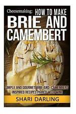 Cheesemaking: How to Make Brie and Camembert: Simple and Gourmet Brie-and-Camemb
