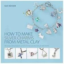 How to Make Silver Charms from Metal Clay: 50 Exquisite Projects and Full Instru
