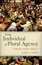 From Individual to Plural Agency: I: Collective Action by Kirk Ludwig...
