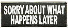 Sorry About What Happens Later FUNNY Embroidered Motorcycle Biker Patch PAT-2333