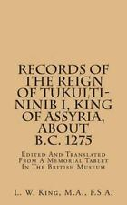 Records of the Reign of Tukulti-Ninib I, King of Assyria, about B. C. 1275 :...