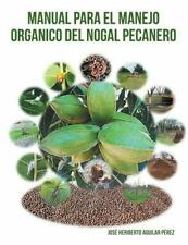 Manual para el Manejo Organico Del Nogal Pecanero by Jose Heriberto Aguilar...
