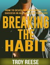 Breaking the Habit : How to Develop Good Habits for Success in All Areas of...