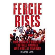 Fergie Rises: How Britain's Greatest Football Manager Was Made At Aberdeen,Grant