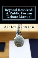 Beyond Resolved:: A Public Forum Manual for Debaters and Coaches